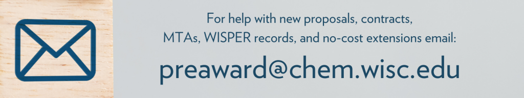 For help with new proposals, contracts, MTAs, WISPER records, and no-cost extensions email: preaward@chem.wisc.edu